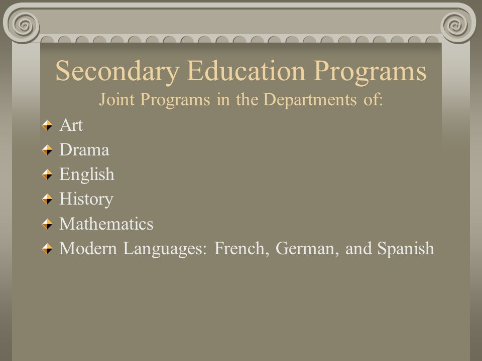 Secondary Education Programs Joint Programs in the Departments of: Art Drama English History Mathematics Modern Languages: French, German, and Spanish