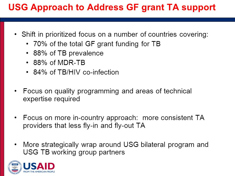 USG Approach to Address GF grant TA support Shift in prioritized focus on a number of countries covering: 70% of the total GF grant funding for TB 88% of TB prevalence 88% of MDR-TB 84% of TB/HIV co-infection Focus on quality programming and areas of technical expertise required Focus on more in-country approach: more consistent TA providers that less fly-in and fly-out TA More strategically wrap around USG bilateral program and USG TB working group partners