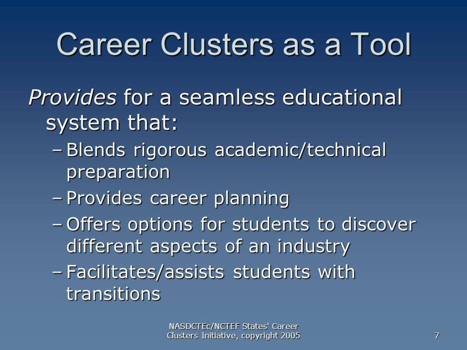 NASDCTEc/NCTEF States Career Clusters Initiative, copyright Career Clusters as a Tool Provides for a seamless educational system that: –Blends rigorous academic/technical preparation –Provides career planning –Offers options for students to discover different aspects of an industry –Facilitates/assists students with transitions