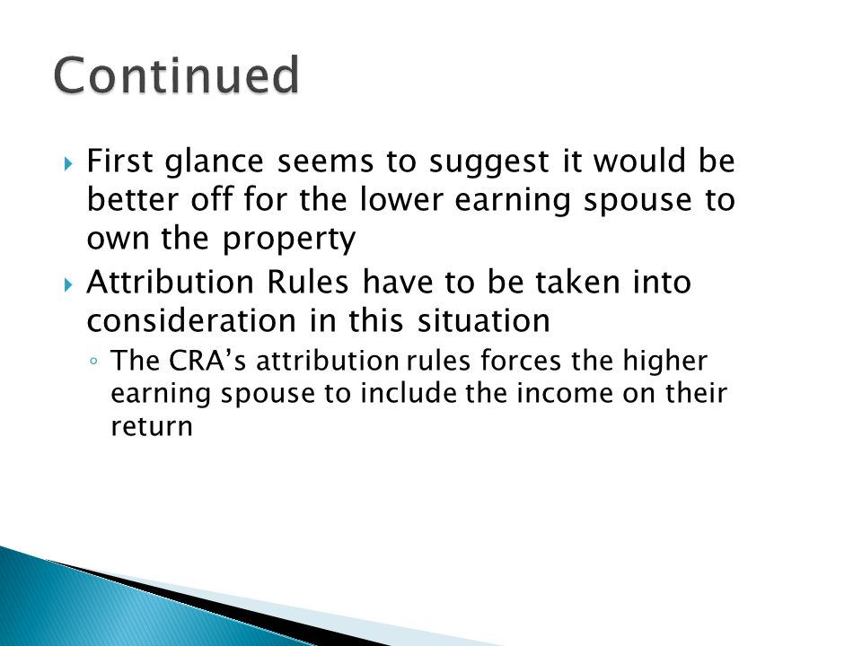  First glance seems to suggest it would be better off for the lower earning spouse to own the property  Attribution Rules have to be taken into consideration in this situation ◦ The CRA's attribution rules forces the higher earning spouse to include the income on their return