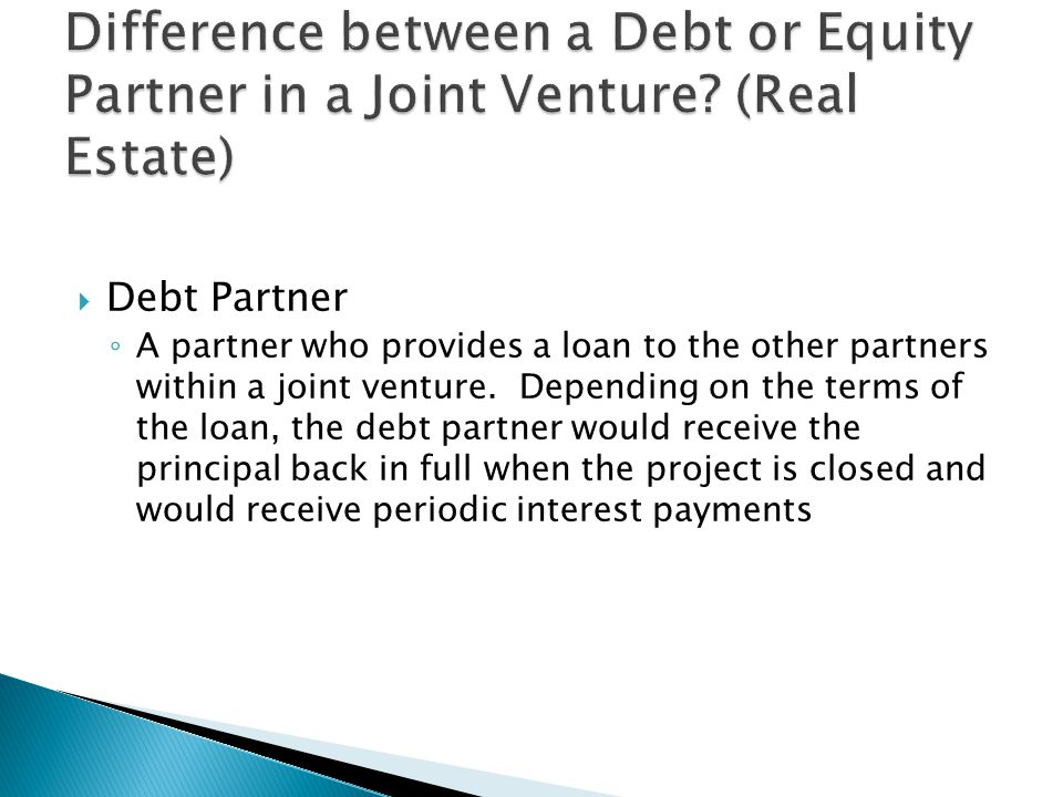  Debt Partner ◦ A partner who provides a loan to the other partners within a joint venture.