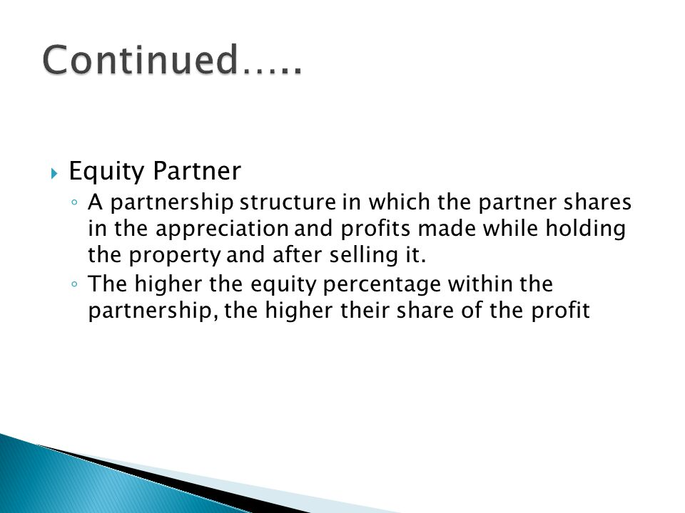  Equity Partner ◦ A partnership structure in which the partner shares in the appreciation and profits made while holding the property and after selling it.