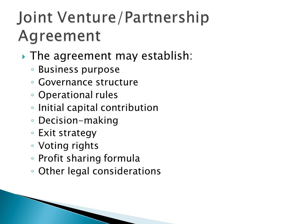  The agreement may establish: ◦ Business purpose ◦ Governance structure ◦ Operational rules ◦ Initial capital contribution ◦ Decision-making ◦ Exit strategy ◦ Voting rights ◦ Profit sharing formula ◦ Other legal considerations