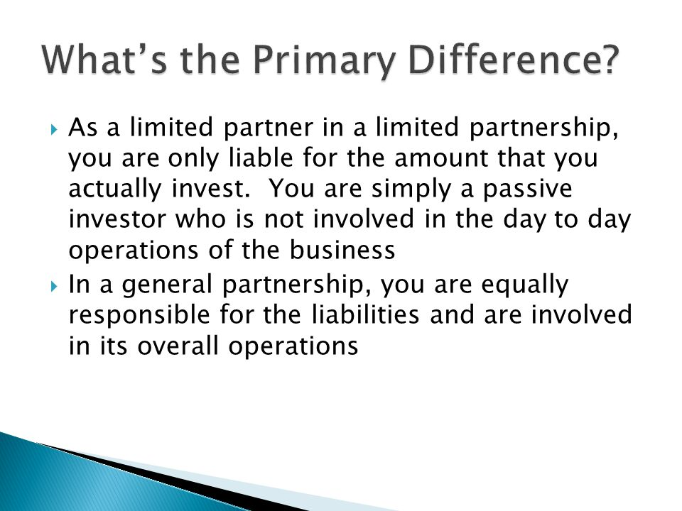  As a limited partner in a limited partnership, you are only liable for the amount that you actually invest.