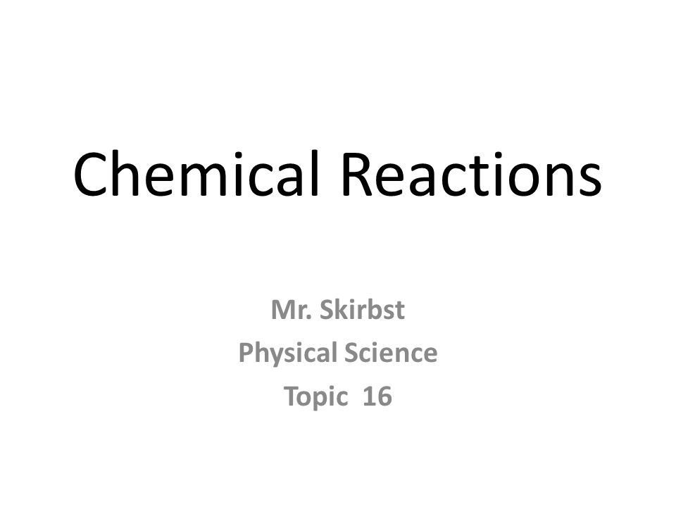 Chemical Reactions Mr. Skirbst Physical Science Topic 16