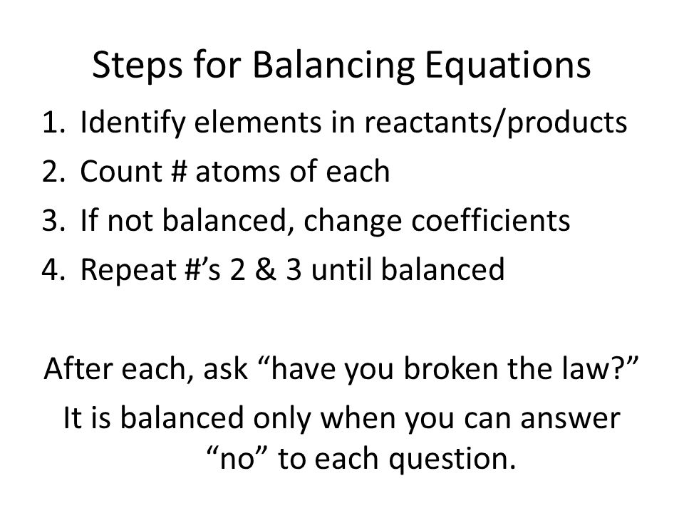 Steps for Balancing Equations 1.Identify elements in reactants/products 2.Count # atoms of each 3.If not balanced, change coefficients 4.Repeat #'s 2 & 3 until balanced After each, ask have you broken the law It is balanced only when you can answer no to each question.