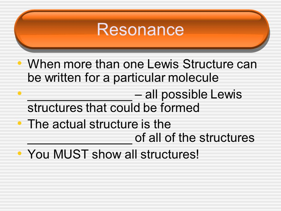 Resonance When more than one Lewis Structure can be written for a particular molecule _______________ – all possible Lewis structures that could be formed The actual structure is the _______________ of all of the structures You MUST show all structures!