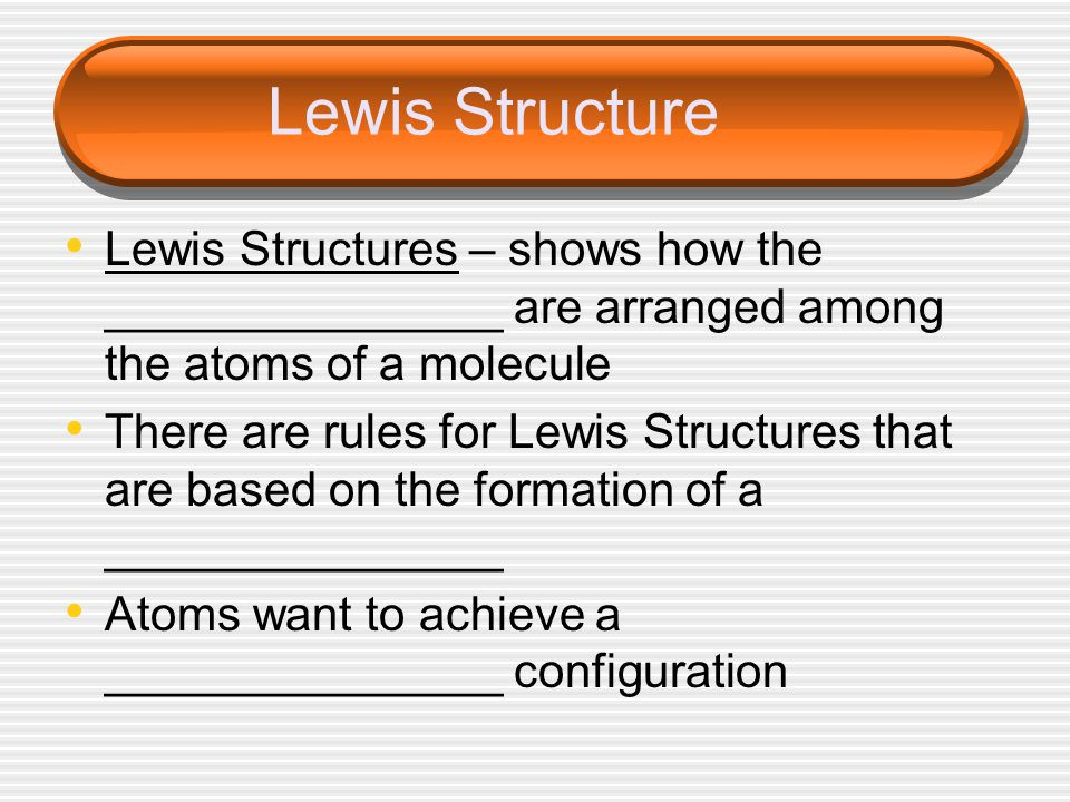 Lewis Structure Lewis Structures – shows how the _______________ are arranged among the atoms of a molecule There are rules for Lewis Structures that are based on the formation of a _______________ Atoms want to achieve a _______________ configuration