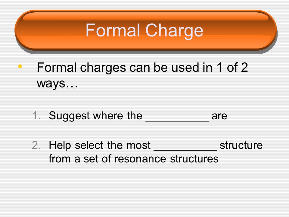 Formal Charge Formal charges can be used in 1 of 2 ways… 1.Suggest where the __________ are 2.Help select the most __________ structure from a set of resonance structures