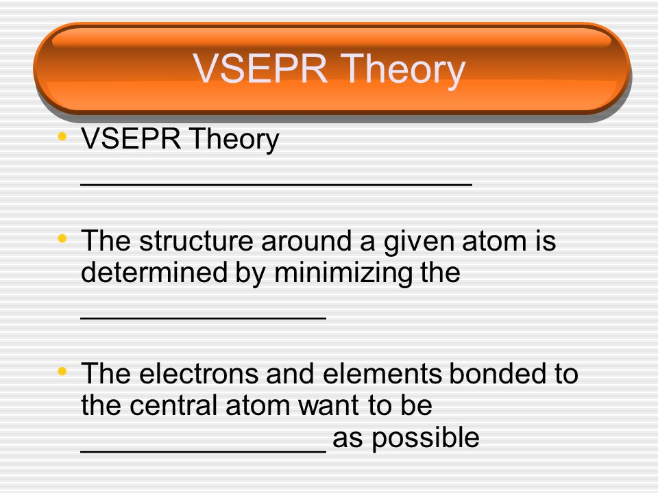 VSEPR Theory VSEPR Theory ________________________ The structure around a given atom is determined by minimizing the _______________ The electrons and elements bonded to the central atom want to be _______________ as possible
