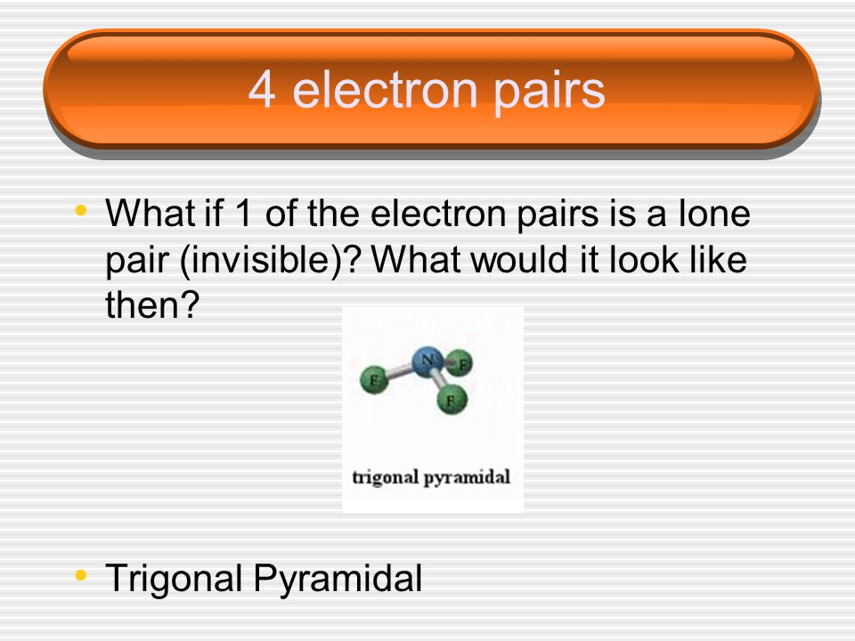 4 electron pairs What if 1 of the electron pairs is a lone pair (invisible).