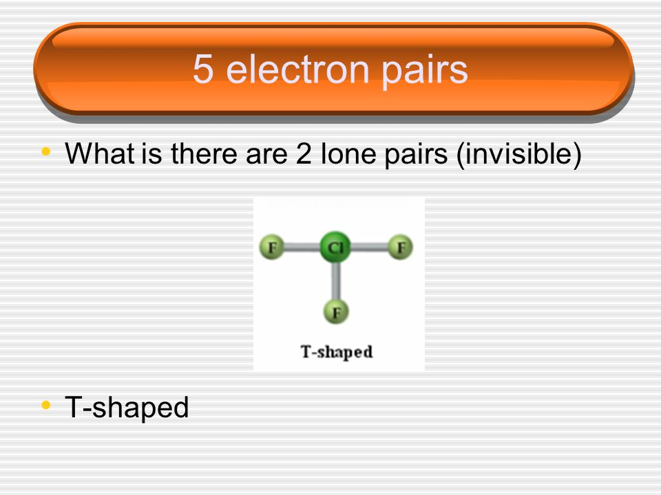 5 electron pairs What is there are 2 lone pairs (invisible) T-shaped