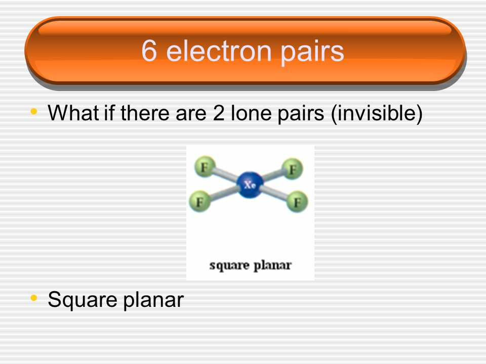 6 electron pairs What if there are 2 lone pairs (invisible) Square planar