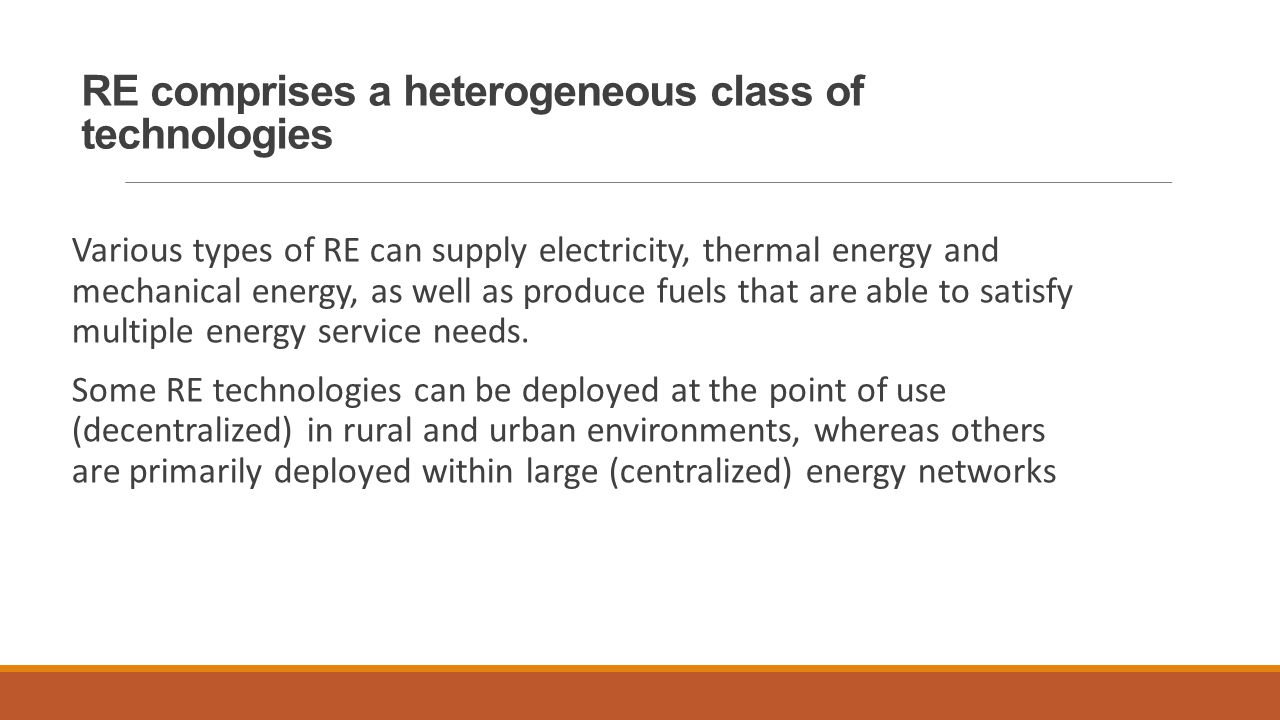 RE comprises a heterogeneous class of technologies Various types of RE can supply electricity, thermal energy and mechanical energy, as well as produce fuels that are able to satisfy multiple energy service needs.