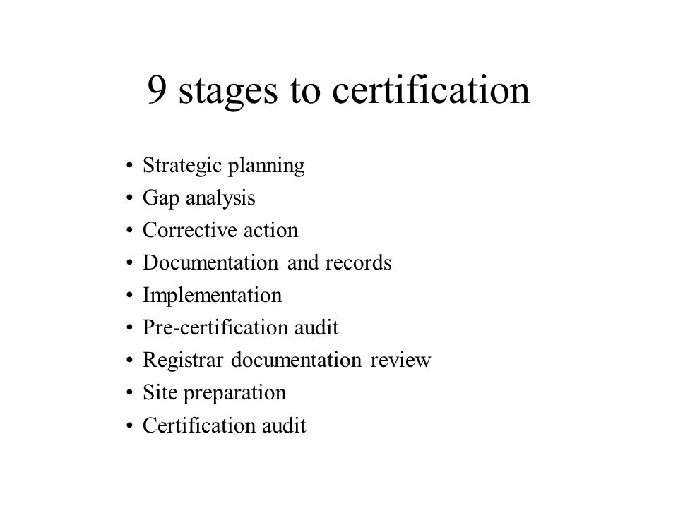 9 stages to certification Strategic planning Gap analysis Corrective action Documentation and records Implementation Pre-certification audit Registrar documentation review Site preparation Certification audit