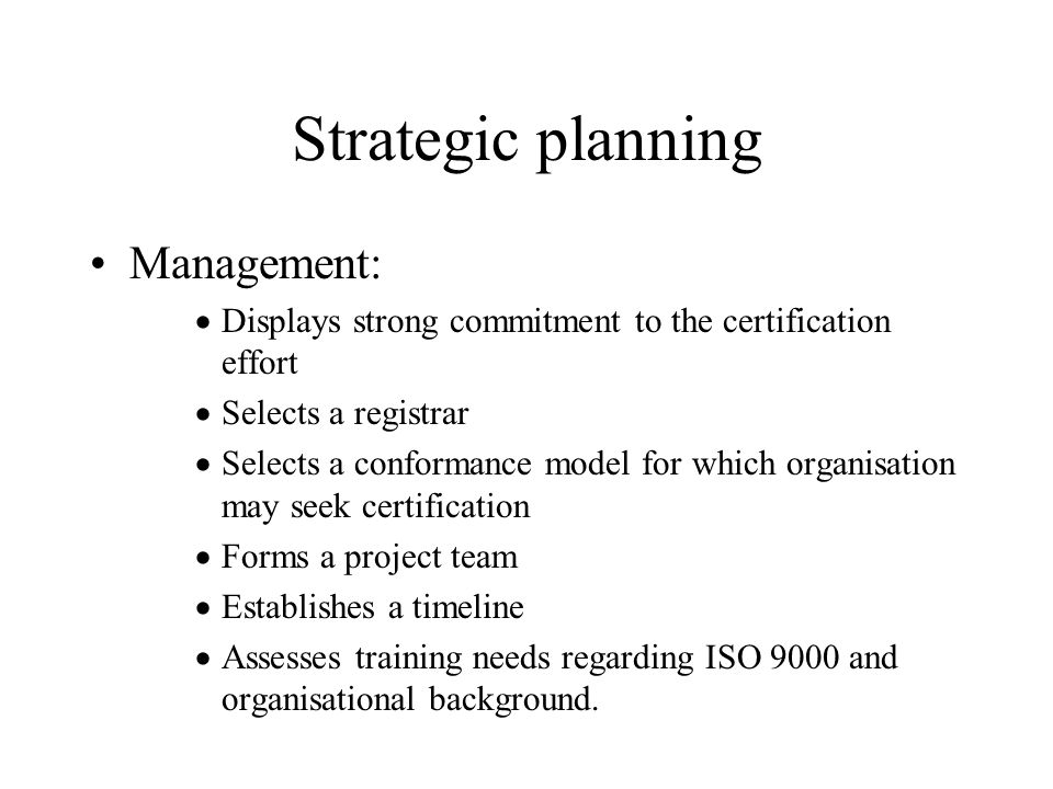 Strategic planning Management:  Displays strong commitment to the certification effort  Selects a registrar  Selects a conformance model for which organisation may seek certification  Forms a project team  Establishes a timeline  Assesses training needs regarding ISO 9000 and organisational background.