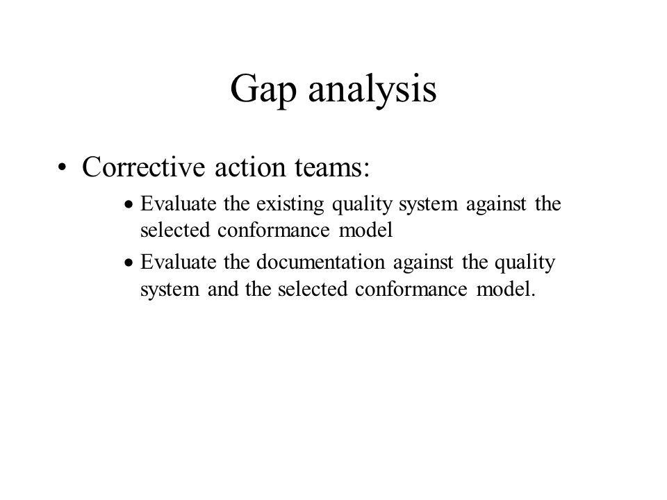 Gap analysis Corrective action teams:  Evaluate the existing quality system against the selected conformance model  Evaluate the documentation against the quality system and the selected conformance model.