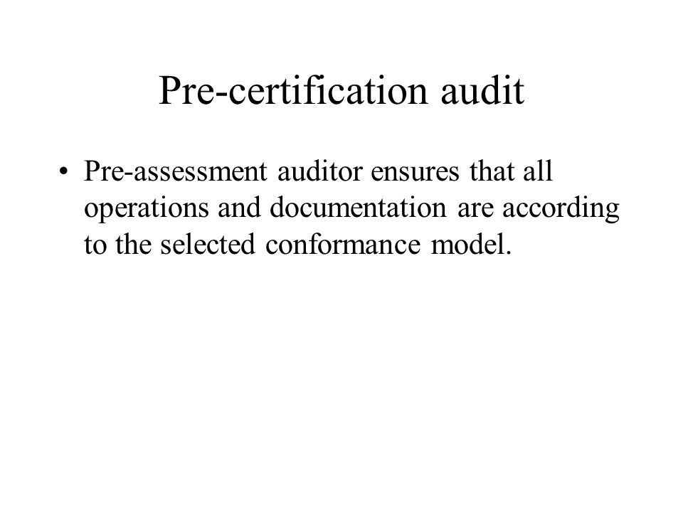 Pre-certification audit Pre-assessment auditor ensures that all operations and documentation are according to the selected conformance model.