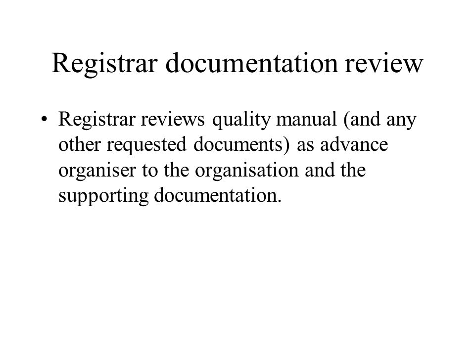 Registrar documentation review Registrar reviews quality manual (and any other requested documents) as advance organiser to the organisation and the supporting documentation.