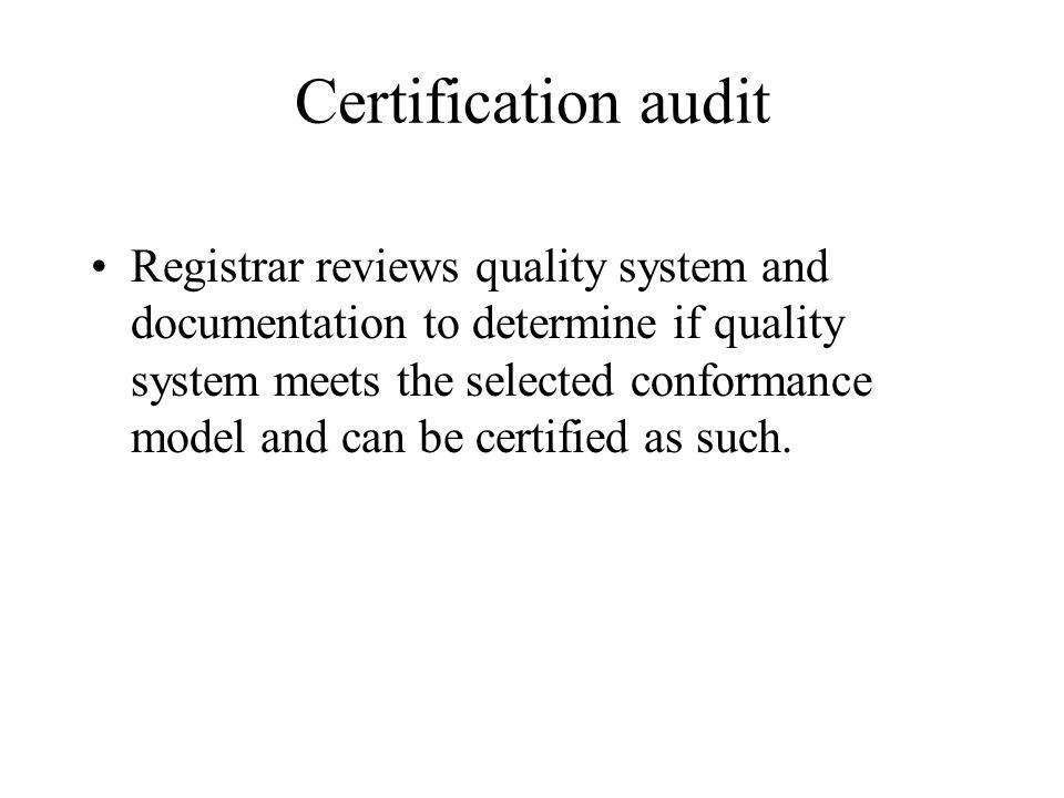 Certification audit Registrar reviews quality system and documentation to determine if quality system meets the selected conformance model and can be certified as such.
