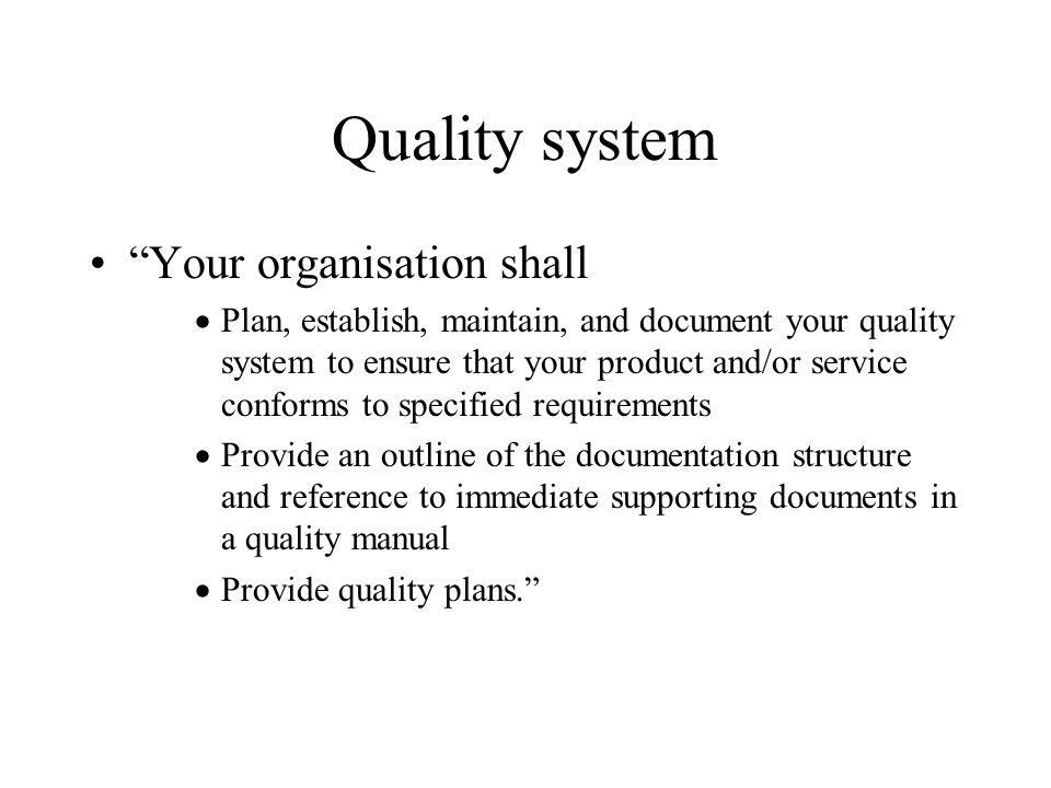 Quality system Your organisation shall  Plan, establish, maintain, and document your quality system to ensure that your product and/or service conforms to specified requirements  Provide an outline of the documentation structure and reference to immediate supporting documents in a quality manual  Provide quality plans.
