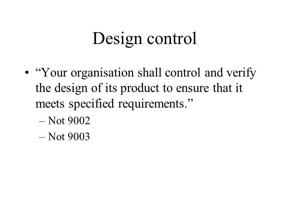 Design control Your organisation shall control and verify the design of its product to ensure that it meets specified requirements. –Not 9002 –Not 9003