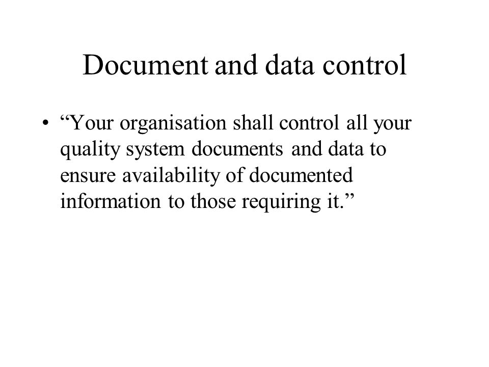 Document and data control Your organisation shall control all your quality system documents and data to ensure availability of documented information to those requiring it.