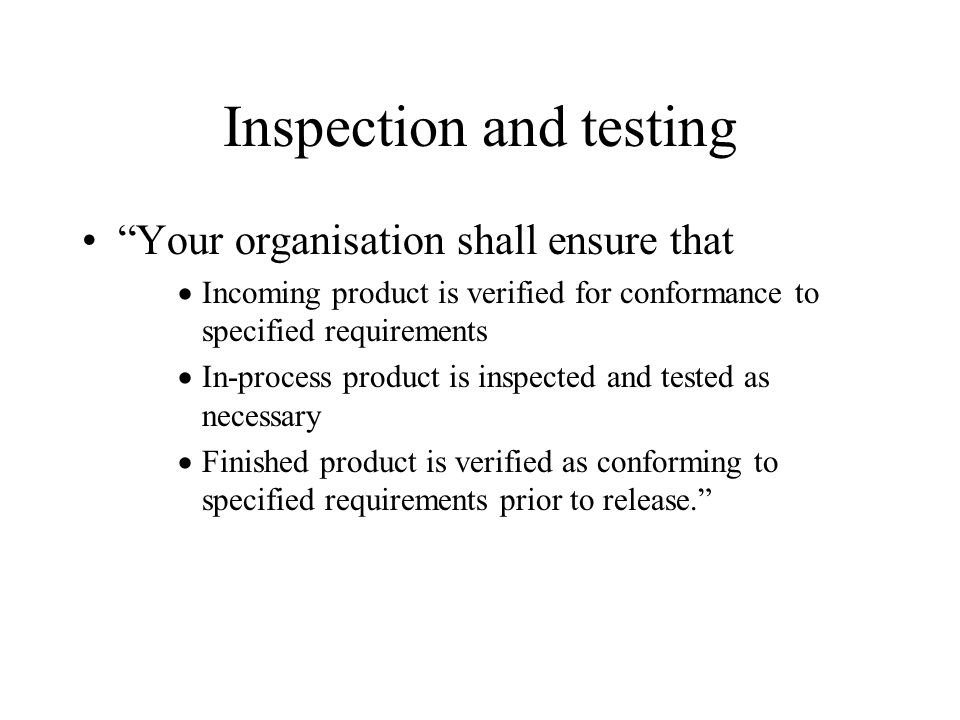 Inspection and testing Your organisation shall ensure that  Incoming product is verified for conformance to specified requirements  In-process product is inspected and tested as necessary  Finished product is verified as conforming to specified requirements prior to release.