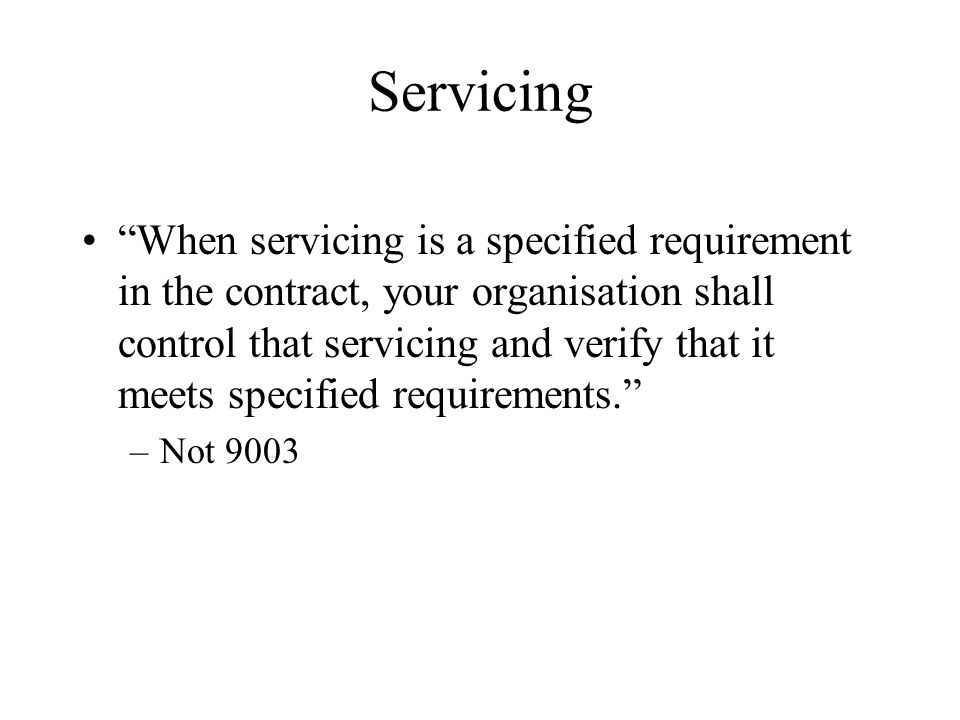 Servicing When servicing is a specified requirement in the contract, your organisation shall control that servicing and verify that it meets specified requirements. –Not 9003