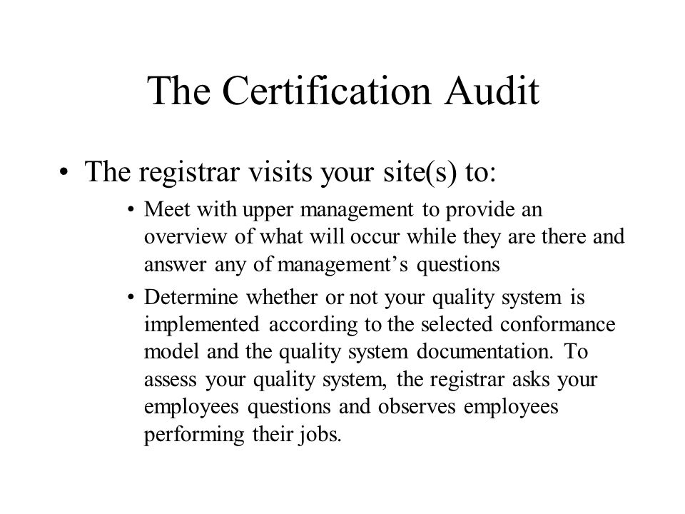 The Certification Audit The registrar visits your site(s) to: Meet with upper management to provide an overview of what will occur while they are there and answer any of management's questions Determine whether or not your quality system is implemented according to the selected conformance model and the quality system documentation.