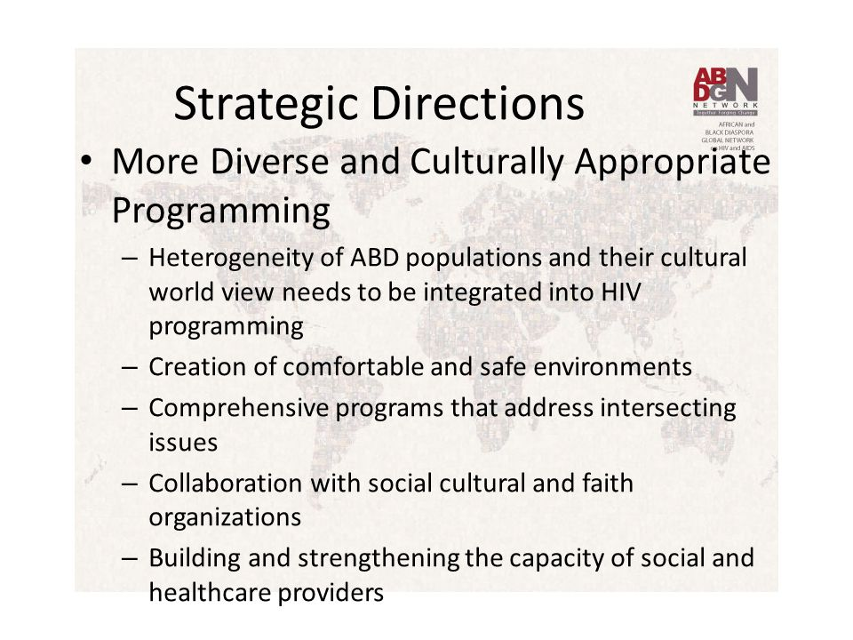 Strategic Directions More Diverse and Culturally Appropriate Programming – Heterogeneity of ABD populations and their cultural world view needs to be integrated into HIV programming – Creation of comfortable and safe environments – Comprehensive programs that address intersecting issues – Collaboration with social cultural and faith organizations – Building and strengthening the capacity of social and healthcare providers