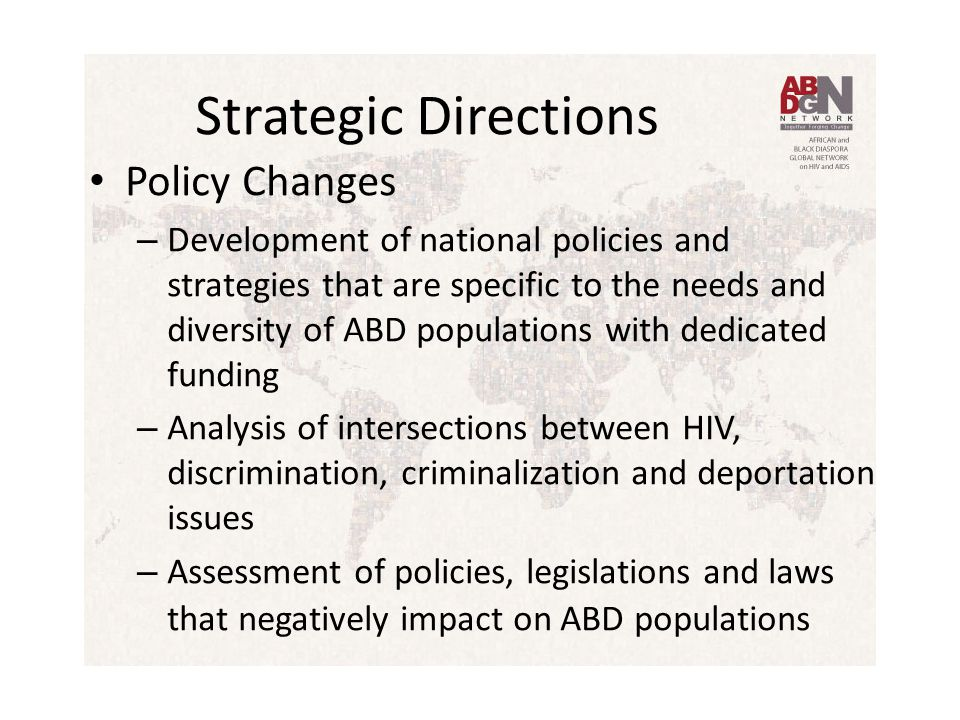 Strategic Directions Policy Changes – Development of national policies and strategies that are specific to the needs and diversity of ABD populations with dedicated funding – Analysis of intersections between HIV, discrimination, criminalization and deportation issues – Assessment of policies, legislations and laws that negatively impact on ABD populations