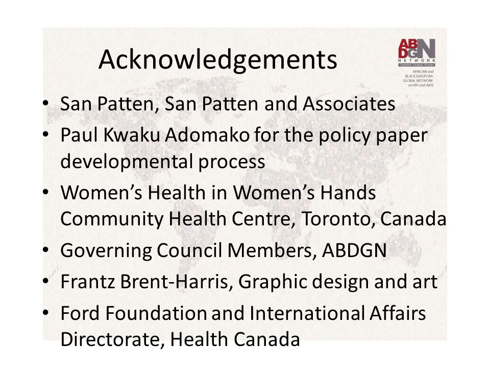 Acknowledgements San Patten, San Patten and Associates Paul Kwaku Adomako for the policy paper developmental process Women's Health in Women's Hands Community Health Centre, Toronto, Canada Governing Council Members, ABDGN Frantz Brent-Harris, Graphic design and art Ford Foundation and International Affairs Directorate, Health Canada