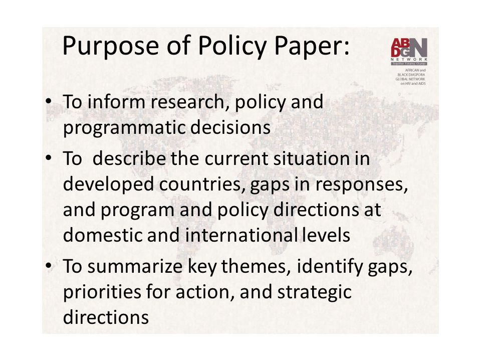 Purpose of Policy Paper: To inform research, policy and programmatic decisions To describe the current situation in developed countries, gaps in responses, and program and policy directions at domestic and international levels To summarize key themes, identify gaps, priorities for action, and strategic directions