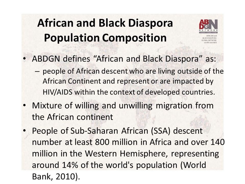 African and Black Diaspora Population Composition ABDGN defines African and Black Diaspora as: – people of African descent who are living outside of the African Continent and represent or are impacted by HIV/AIDS within the context of developed countries.