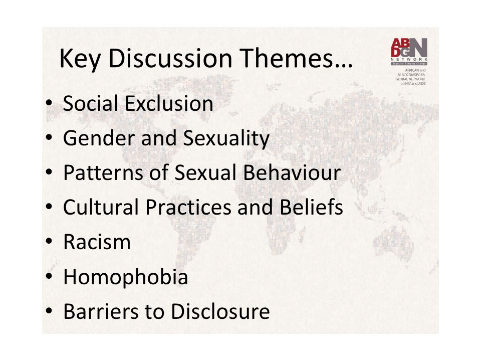 Key Discussion Themes… Social Exclusion Gender and Sexuality Patterns of Sexual Behaviour Cultural Practices and Beliefs Racism Homophobia Barriers to Disclosure