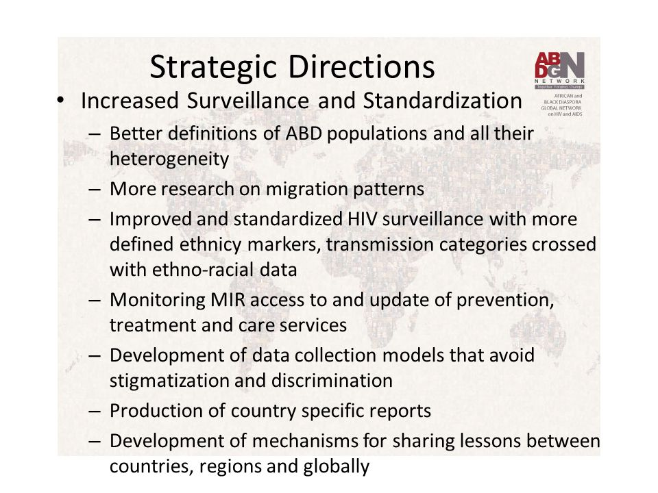 Strategic Directions Increased Surveillance and Standardization – Better definitions of ABD populations and all their heterogeneity – More research on migration patterns – Improved and standardized HIV surveillance with more defined ethnicy markers, transmission categories crossed with ethno-racial data – Monitoring MIR access to and update of prevention, treatment and care services – Development of data collection models that avoid stigmatization and discrimination – Production of country specific reports – Development of mechanisms for sharing lessons between countries, regions and globally