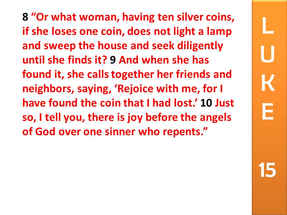 8 Or what woman, having ten silver coins, if she loses one coin, does not light a lamp and sweep the house and seek diligently until she finds it.