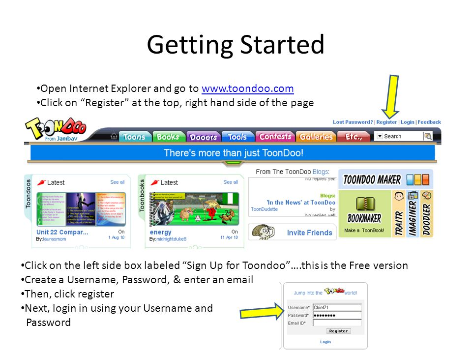 Getting Started Open Internet Explorer and go to   Click on Register at the top, right hand side of the page Click on the left side box labeled Sign Up for Toondoo ….this is the Free version Create a Username, Password, & enter an  Then, click register Next, login in using your Username and Password