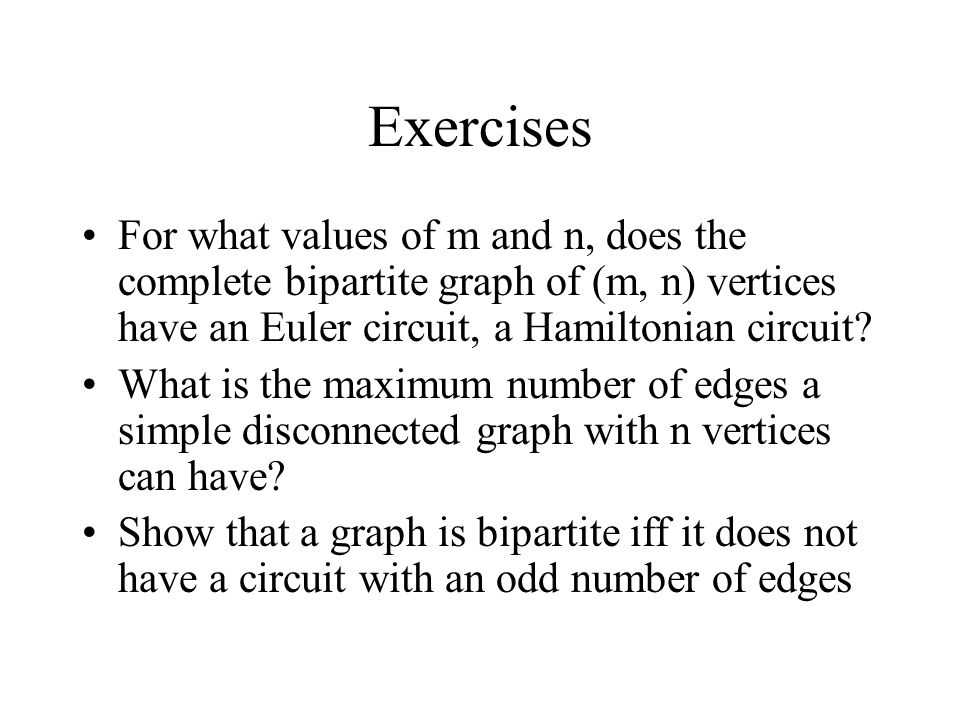 Exercises For what values of m and n, does the complete bipartite graph of (m, n) vertices have an Euler circuit, a Hamiltonian circuit.