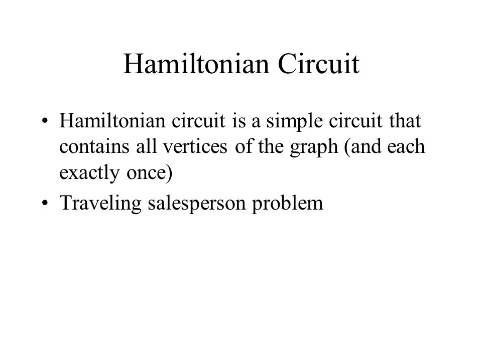 Hamiltonian Circuit Hamiltonian circuit is a simple circuit that contains all vertices of the graph (and each exactly once) Traveling salesperson problem