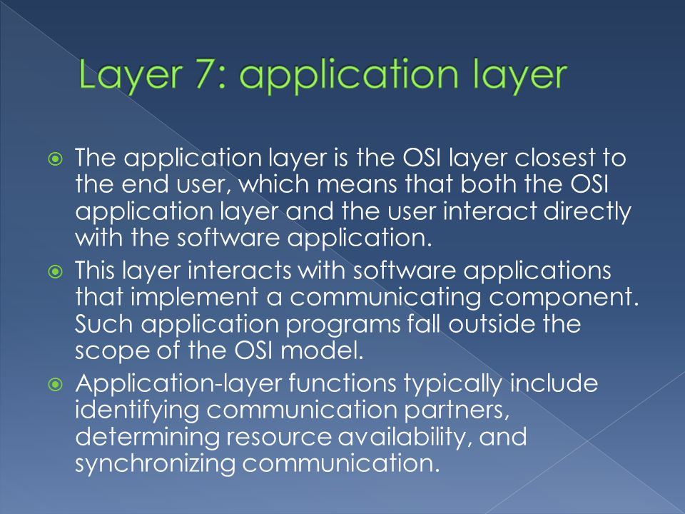  The application layer is the OSI layer closest to the end user, which means that both the OSI application layer and the user interact directly with the software application.