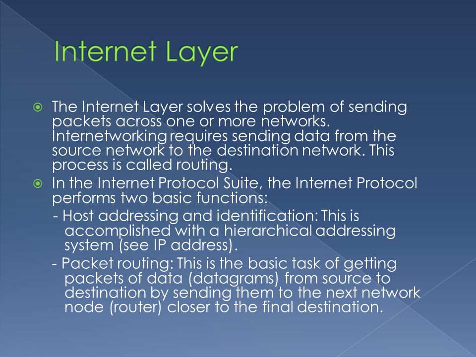  The Internet Layer solves the problem of sending packets across one or more networks.