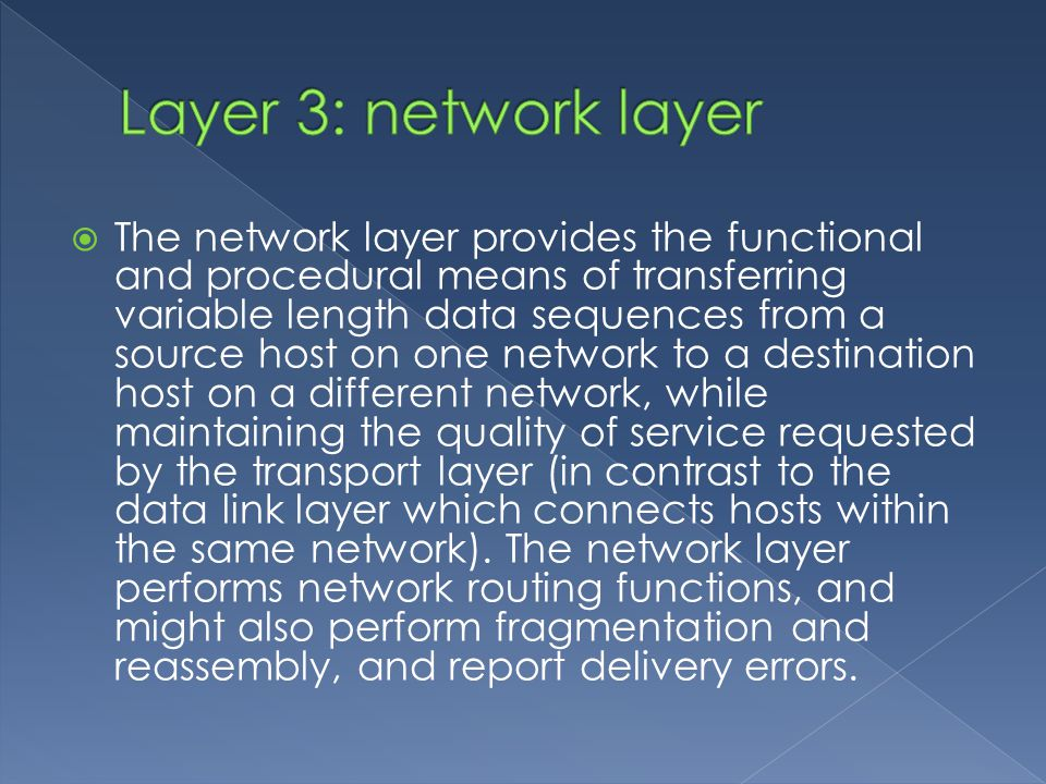  The network layer provides the functional and procedural means of transferring variable length data sequences from a source host on one network to a destination host on a different network, while maintaining the quality of service requested by the transport layer (in contrast to the data link layer which connects hosts within the same network).