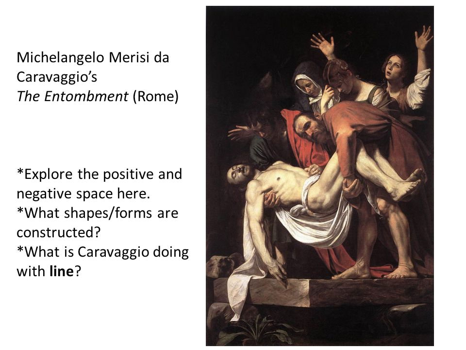 Michelangelo Merisi da Caravaggio's The Entombment (Rome) *Explore the positive and negative space here.