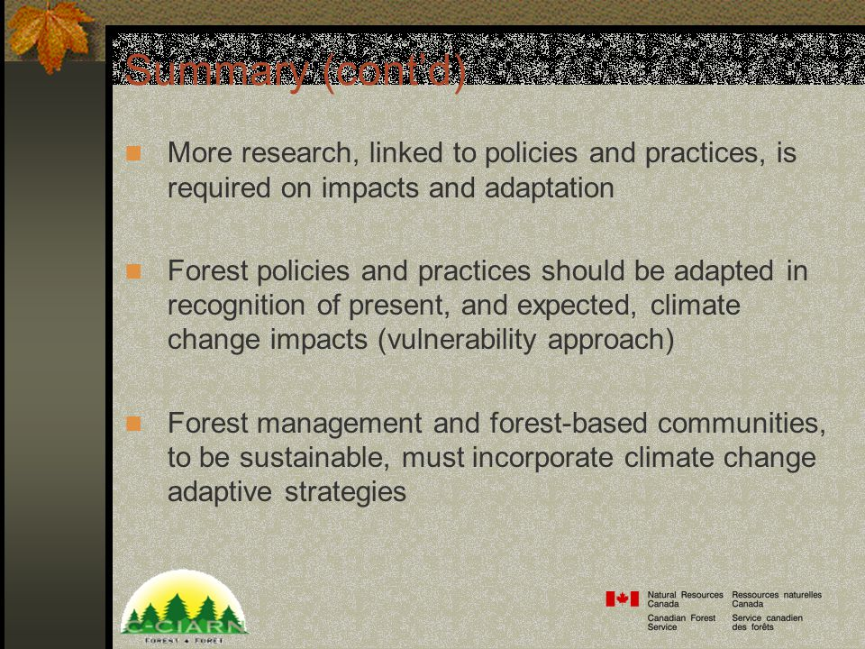 Summary (cont'd) More research, linked to policies and practices, is required on impacts and adaptation Forest policies and practices should be adapted in recognition of present, and expected, climate change impacts (vulnerability approach) Forest management and forest-based communities, to be sustainable, must incorporate climate change adaptive strategies