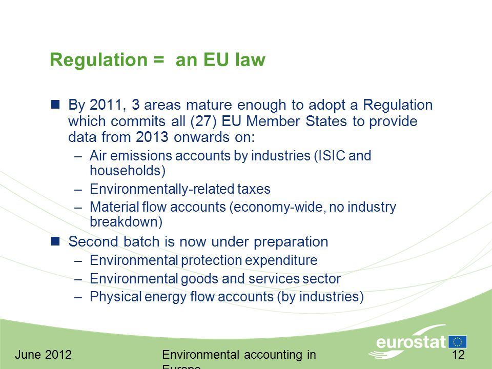 June 2012Environmental accounting in Europe 12 Regulation = an EU law By 2011, 3 areas mature enough to adopt a Regulation which commits all (27) EU Member States to provide data from 2013 onwards on: –Air emissions accounts by industries (ISIC and households) –Environmentally-related taxes –Material flow accounts (economy-wide, no industry breakdown) Second batch is now under preparation –Environmental protection expenditure –Environmental goods and services sector –Physical energy flow accounts (by industries)