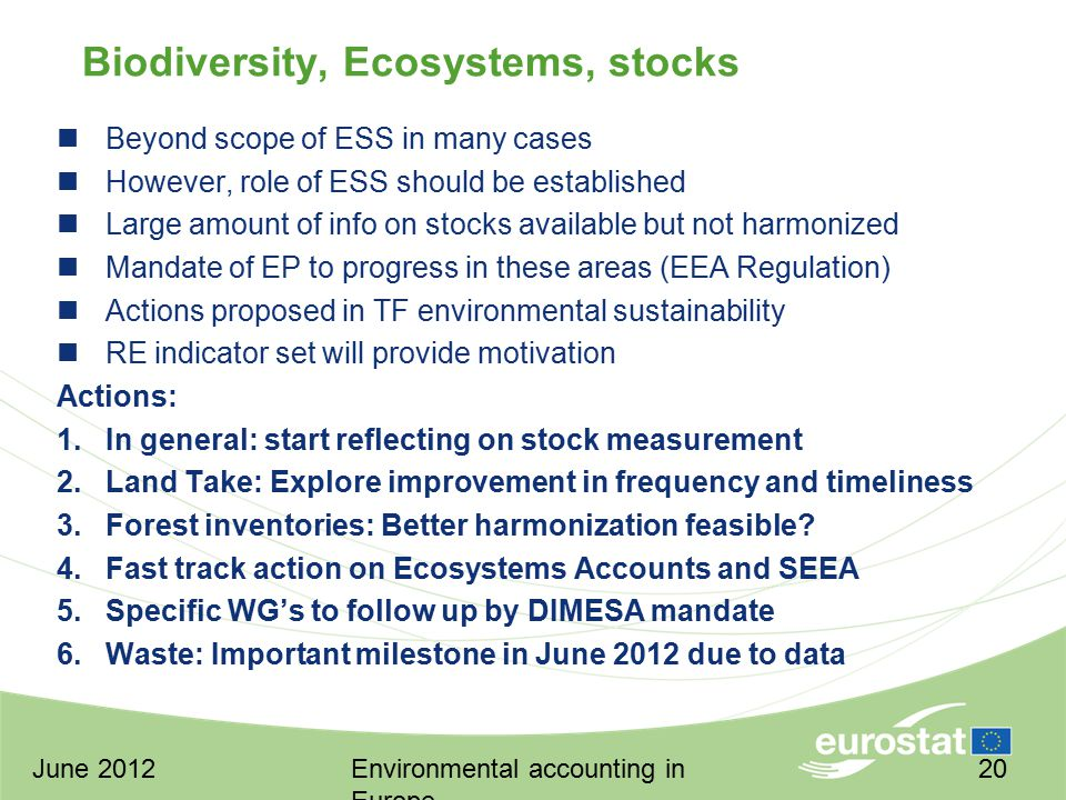 June 2012Environmental accounting in Europe 20 Biodiversity, Ecosystems, stocks Beyond scope of ESS in many cases However, role of ESS should be established Large amount of info on stocks available but not harmonized Mandate of EP to progress in these areas (EEA Regulation) Actions proposed in TF environmental sustainability RE indicator set will provide motivation Actions: 1.In general: start reflecting on stock measurement 2.Land Take: Explore improvement in frequency and timeliness 3.Forest inventories: Better harmonization feasible.