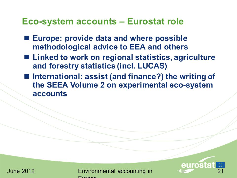 June 2012Environmental accounting in Europe 21 Eco-system accounts – Eurostat role Europe: provide data and where possible methodological advice to EEA and others Linked to work on regional statistics, agriculture and forestry statistics (incl.