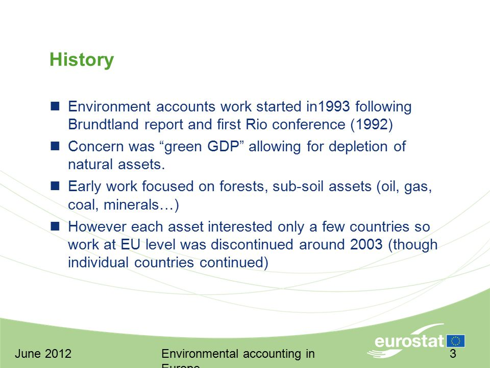 June 2012Environmental accounting in Europe 3 History Environment accounts work started in1993 following Brundtland report and first Rio conference (1992) Concern was green GDP allowing for depletion of natural assets.